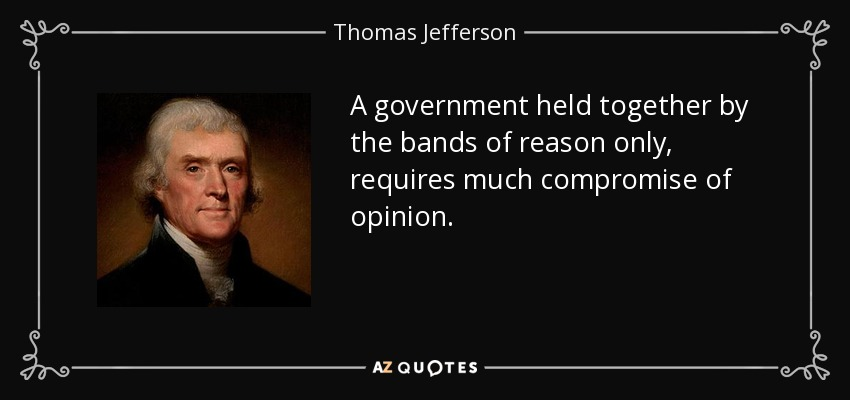 A government held together by the bands of reason only, requires much compromise of opinion. - Thomas Jefferson