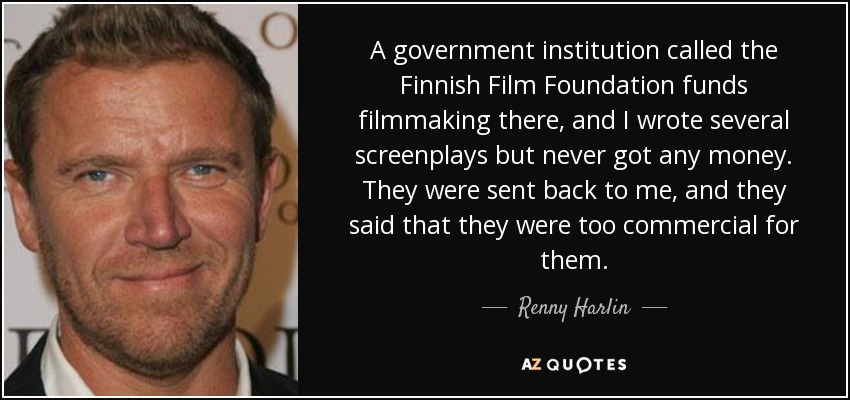 A government institution called the Finnish Film Foundation funds filmmaking there, and I wrote several screenplays but never got any money. They were sent back to me, and they said that they were too commercial for them. - Renny Harlin