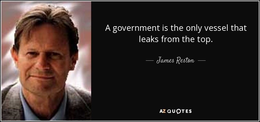 A government is the only vessel that leaks from the top. - James Reston, Jr.