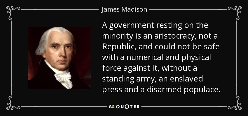 A government resting on the minority is an aristocracy, not a Republic, and could not be safe with a numerical and physical force against it, without a standing army, an enslaved press and a disarmed populace. - James Madison