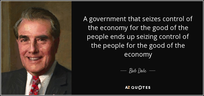 A government that seizes control of the economy for the good of the people ends up seizing control of the people for the good of the economy - Bob Dole