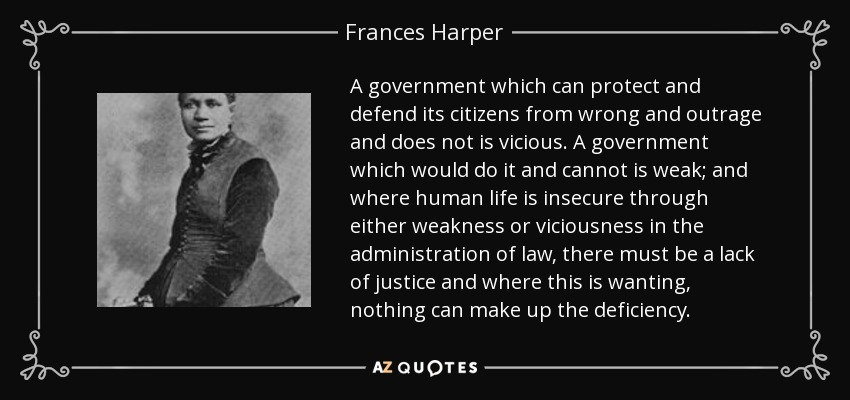 A government which can protect and defend its citizens from wrong and outrage and does not is vicious. A government which would do it and cannot is weak; and where human life is insecure through either weakness or viciousness in the administration of law, there must be a lack of justice and where this is wanting, nothing can make up the deficiency. - Frances Harper