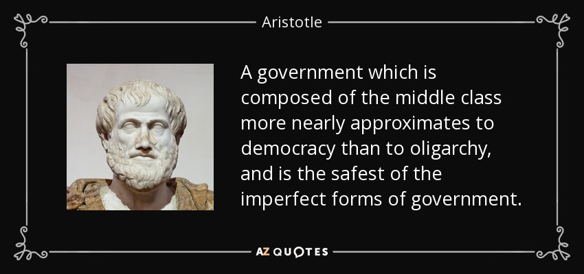 A government which is composed of the middle class more nearly approximates to democracy than to oligarchy, and is the safest of the imperfect forms of government. - Aristotle