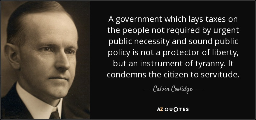 A government which lays taxes on the people not required by urgent public necessity and sound public policy is not a protector of liberty, but an instrument of tyranny. It condemns the citizen to servitude. - Calvin Coolidge