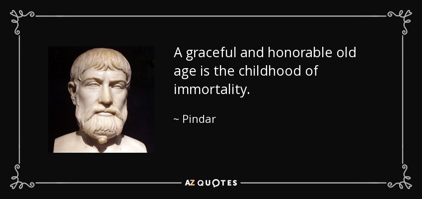 A graceful and honorable old age is the childhood of immortality. - Pindar