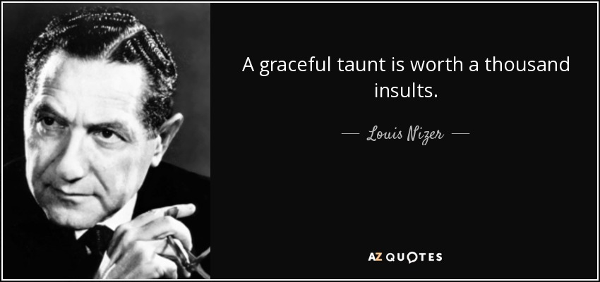 A graceful taunt is worth a thousand insults. - Louis Nizer