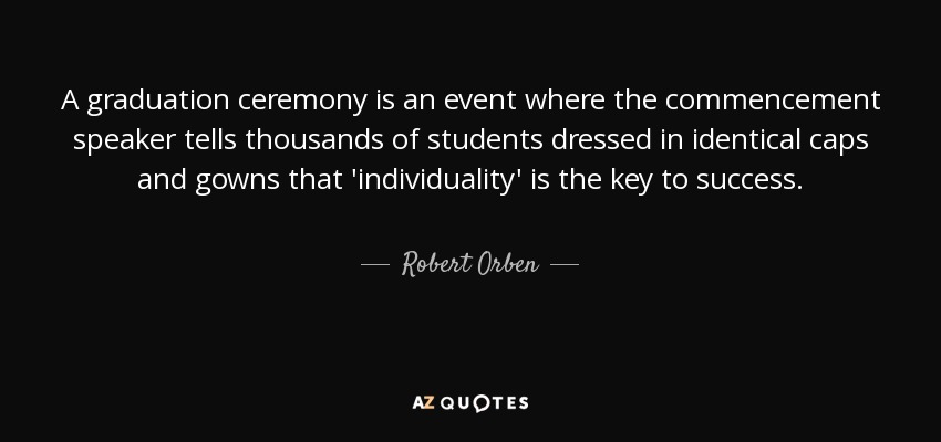 A graduation ceremony is an event where the commencement speaker tells thousands of students dressed in identical caps and gowns that 'individuality' is the key to success. - Robert Orben
