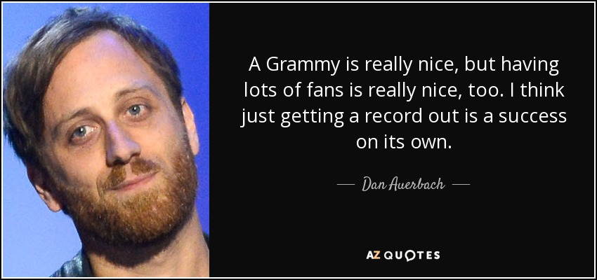 A Grammy is really nice, but having lots of fans is really nice, too. I think just getting a record out is a success on its own. - Dan Auerbach