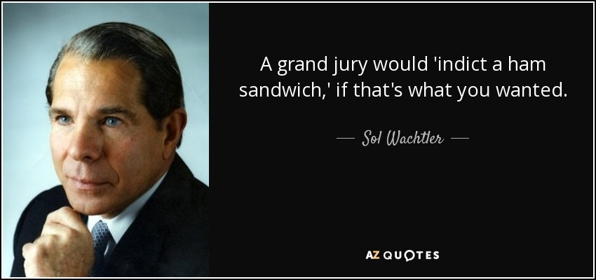 A grand jury would 'indict a ham sandwich,' if that's what you wanted. - Sol Wachtler