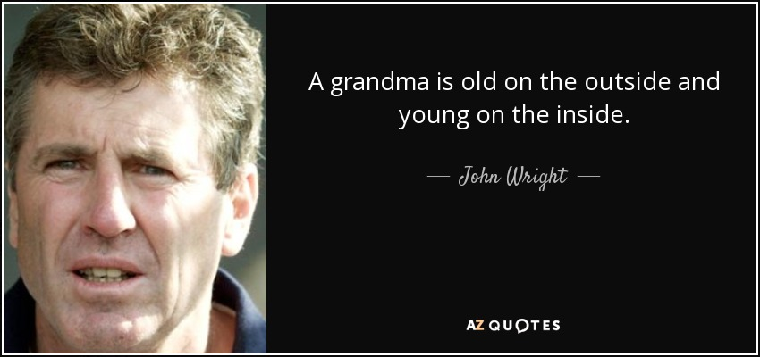 A grandma is old on the outside and young on the inside. - John Wright