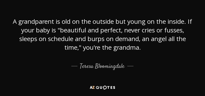 A grandparent is old on the outside but young on the inside. If your baby is