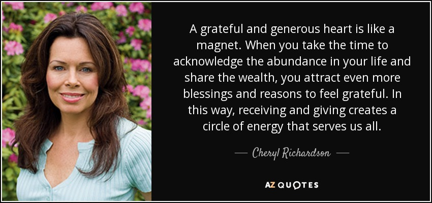 A grateful and generous heart is like a magnet. When you take the time to acknowledge the abundance in your life and share the wealth, you attract even more blessings and reasons to feel grateful. In this way, receiving and giving creates a circle of energy that serves us all. - Cheryl Richardson