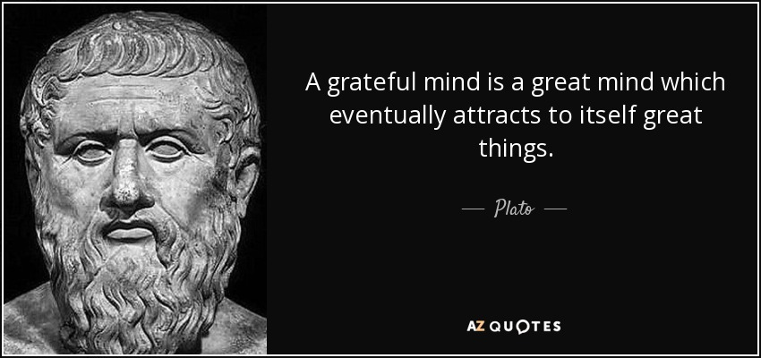 A grateful mind is a great mind which eventually attracts to itself great things. - Plato