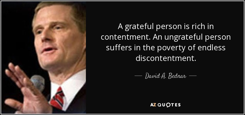 A grateful person is rich in contentment. An ungrateful person suffers in the poverty of endless discontentment. - David A. Bednar