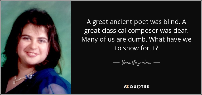 A great ancient poet was blind. A great classical composer was deaf. Many of us are dumb. What have we to show for it? - Vera Nazarian