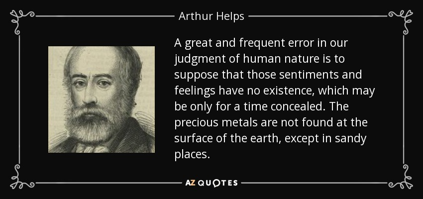 A great and frequent error in our judgment of human nature is to suppose that those sentiments and feelings have no existence, which may be only for a time concealed. The precious metals are not found at the surface of the earth, except in sandy places. - Arthur Helps