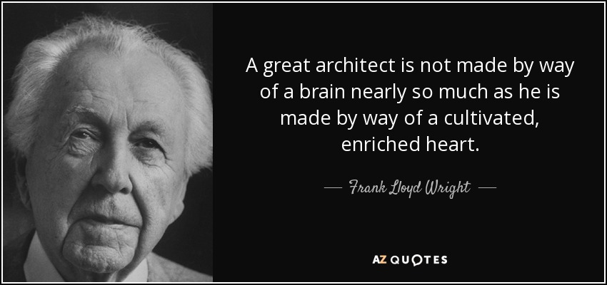 A great architect is not made by way of a brain nearly so much as he is made by way of a cultivated, enriched heart. - Frank Lloyd Wright