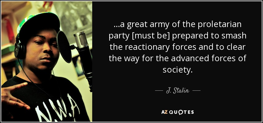 ...a great army of the proletarian party [must be] prepared to smash the reactionary forces and to clear the way for the advanced forces of society. - J. Stalin