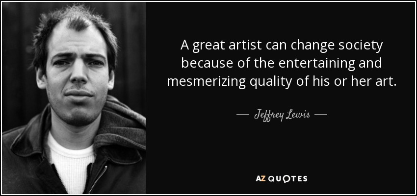 A great artist can change society because of the entertaining and mesmerizing quality of his or her art. - Jeffrey Lewis