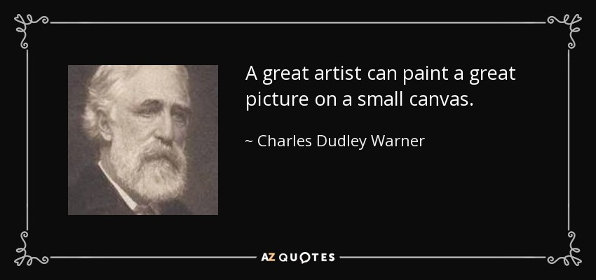 A great artist can paint a great picture on a small canvas. - Charles Dudley Warner