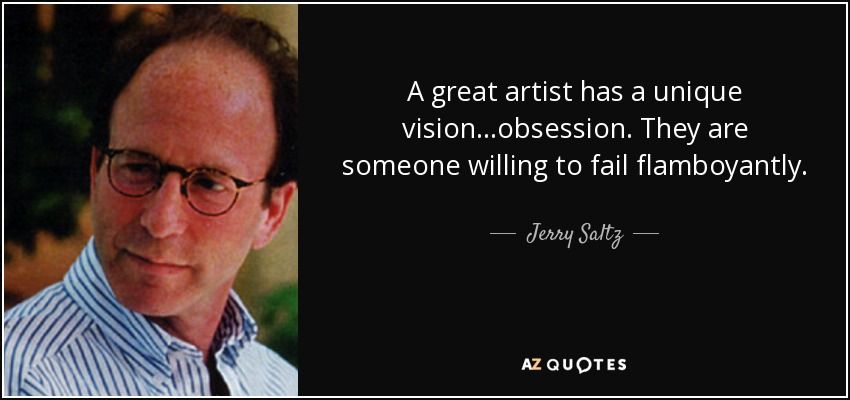 A great artist has a unique vision...obsession. They are someone willing to fail flamboyantly. - Jerry Saltz