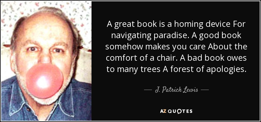 A great book is a homing device For navigating paradise. A good book somehow makes you care About the comfort of a chair. A bad book owes to many trees A forest of apologies. - J. Patrick Lewis