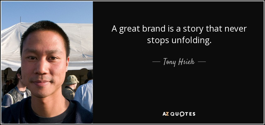 A great brand is a story that never stops unfolding. - Tony Hsieh