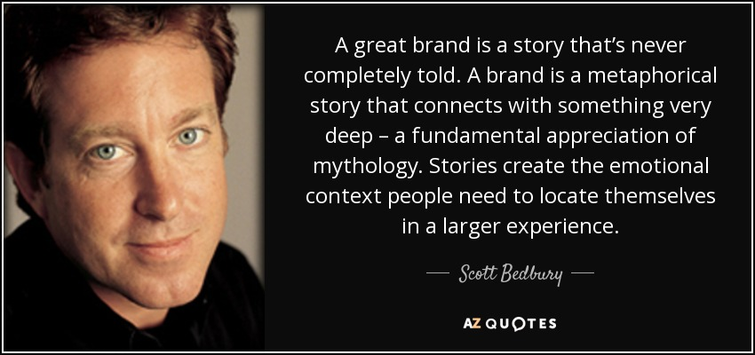 A great brand is a story that's never completely told. A brand is a metaphorical story that connects with something very deep – a fundamental appreciation of mythology. Stories create the emotional context people need to locate themselves in a larger experience. - Scott Bedbury