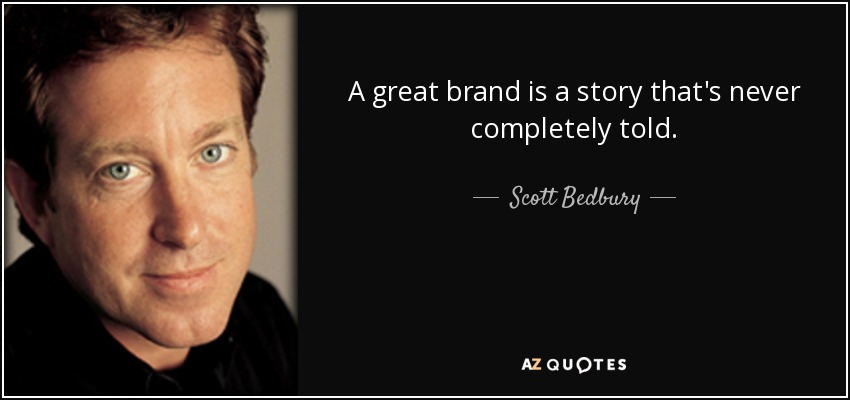 A great brand is a story that's never completely told. - Scott Bedbury