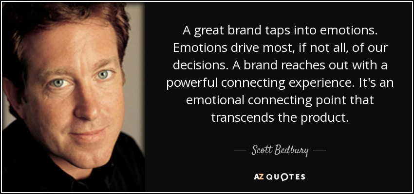 A great brand taps into emotions. Emotions drive most, if not all, of our decisions. A brand reaches out with a powerful connecting experience. It's an emotional connecting point that transcends the product. - Scott Bedbury