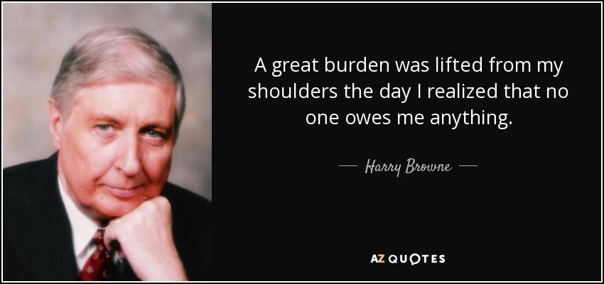 A great burden was lifted from my shoulders the day I realized that no one owes me anything. - Harry Browne