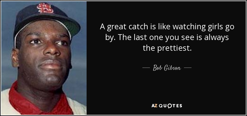 A great catch is like watching girls go by. The last one you see is always the prettiest. - Bob Gibson