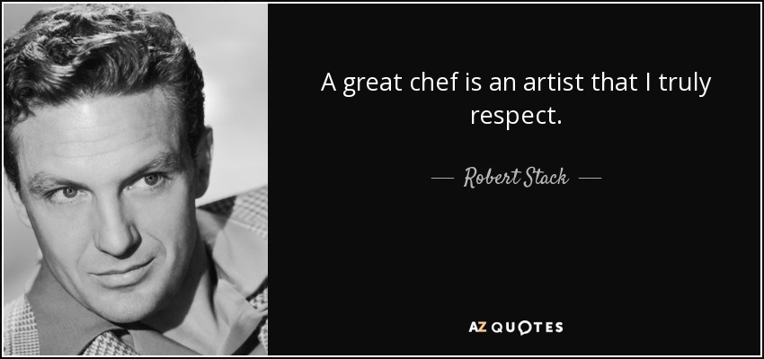 A great chef is an artist that I truly respect. - Robert Stack