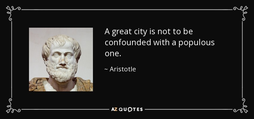 A great city is not to be confounded with a populous one. - Aristotle