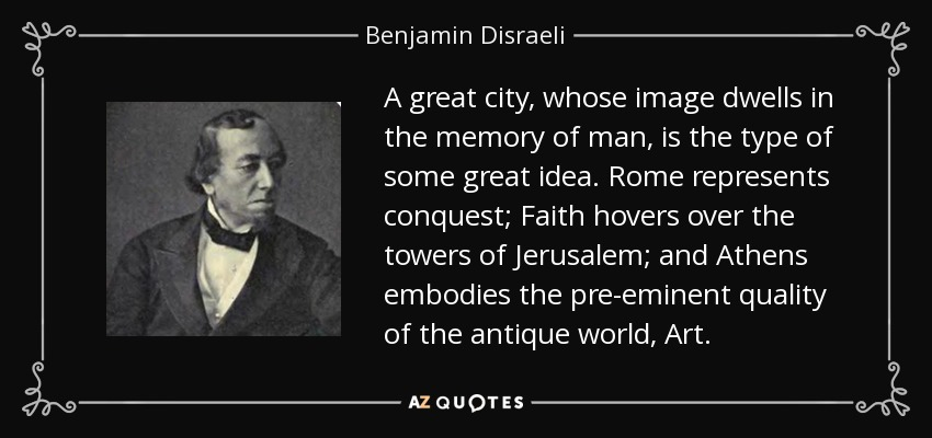 A great city, whose image dwells in the memory of man, is the type of some great idea. Rome represents conquest; Faith hovers over the towers of Jerusalem; and Athens embodies the pre-eminent quality of the antique world, Art. - Benjamin Disraeli