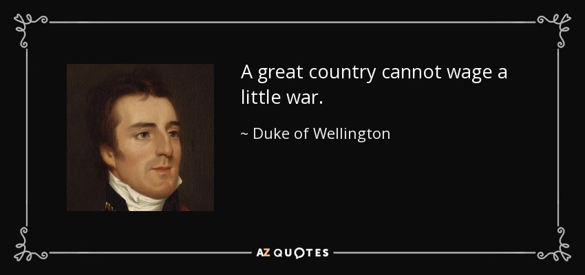 A great country cannot wage a little war. - Duke of Wellington