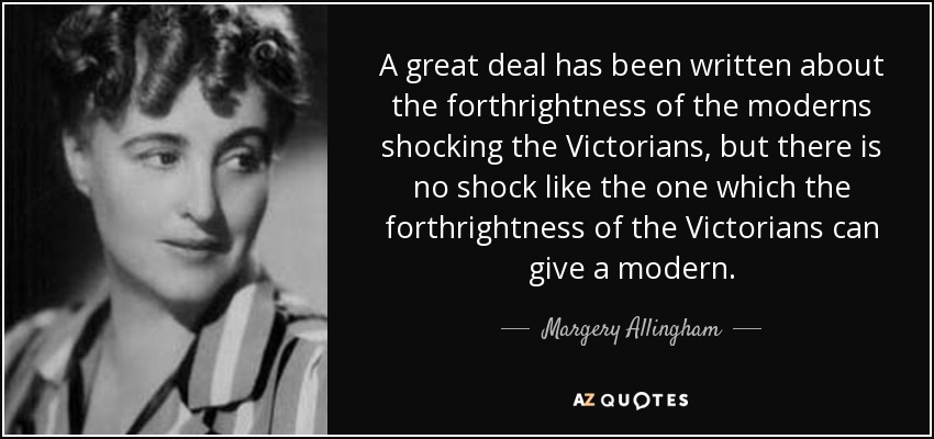 A great deal has been written about the forthrightness of the moderns shocking the Victorians, but there is no shock like the one which the forthrightness of the Victorians can give a modern. - Margery Allingham