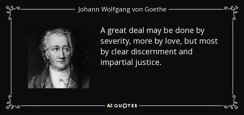 A great deal may be done by severity, more by love, but most by clear discernment and impartial justice. - Johann Wolfgang von Goethe