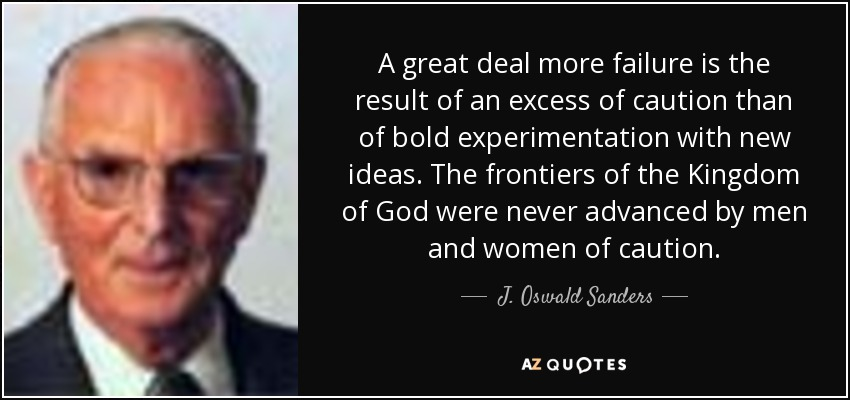 A great deal more failure is the result of an excess of caution than of bold experimentation with new ideas. The frontiers of the Kingdom of God were never advanced by men and women of caution. - J. Oswald Sanders