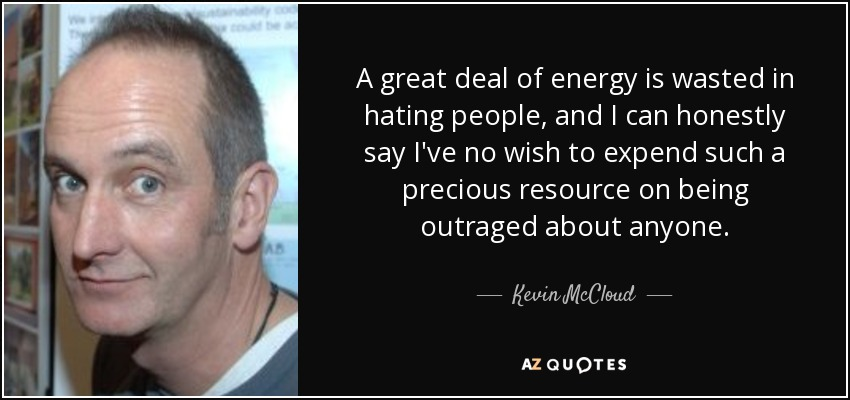 A great deal of energy is wasted in hating people, and I can honestly say I've no wish to expend such a precious resource on being outraged about anyone. - Kevin McCloud