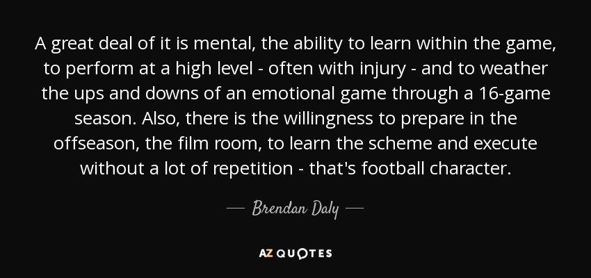 A great deal of it is mental, the ability to learn within the game, to perform at a high level - often with injury - and to weather the ups and downs of an emotional game through a 16-game season. Also, there is the willingness to prepare in the offseason, the film room, to learn the scheme and execute without a lot of repetition - that's football character. - Brendan Daly