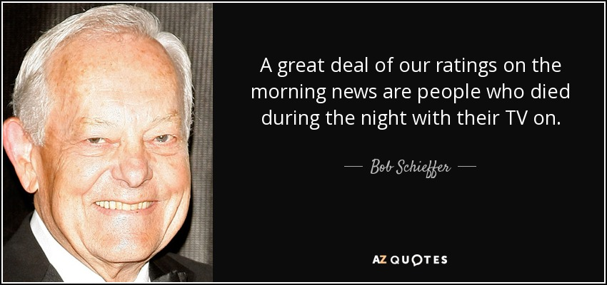 A great deal of our ratings on the morning news are people who died during the night with their TV on. - Bob Schieffer