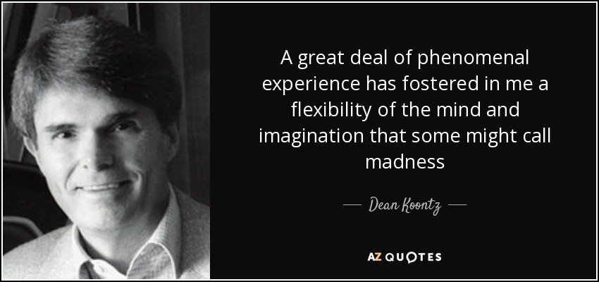 A great deal of phenomenal experience has fostered in me a flexibility of the mind and imagination that some might call madness - Dean Koontz