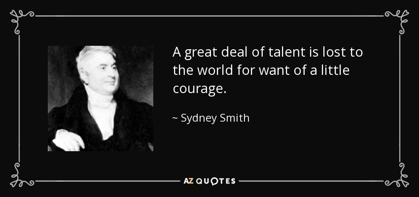A great deal of talent is lost to the world for want of a little courage. - Sydney Smith