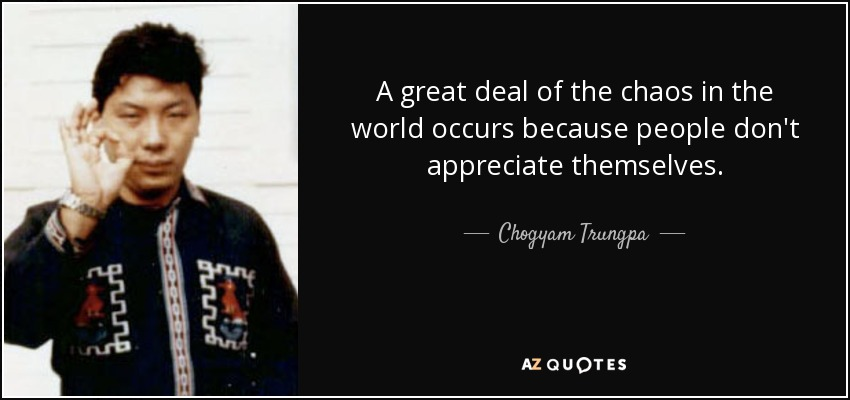 A great deal of the chaos in the world occurs because people don't appreciate themselves. - Chogyam Trungpa