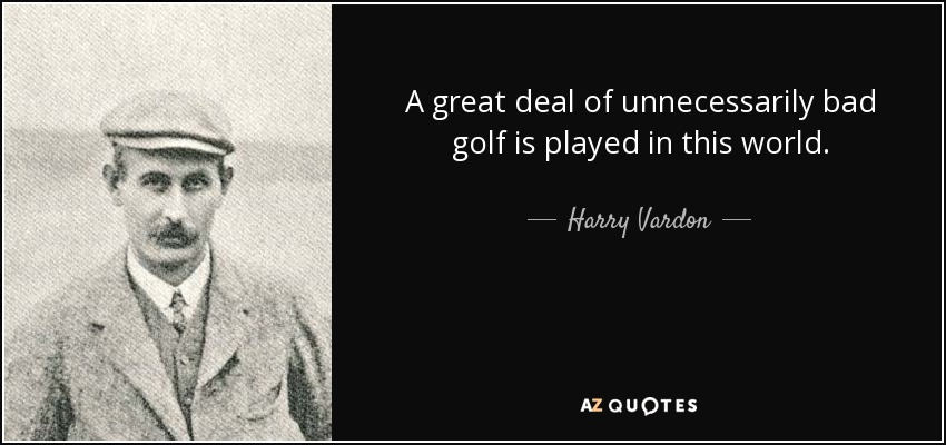 A great deal of unnecessarily bad golf is played in this world. - Harry Vardon