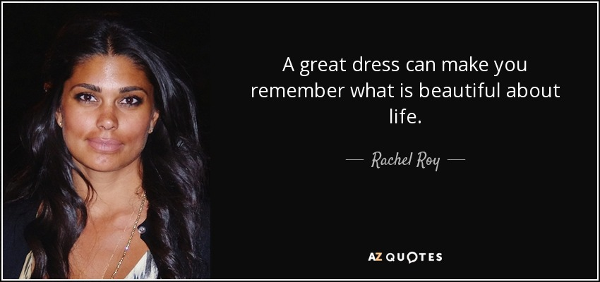 A great dress can make you remember what is beautiful about life. - Rachel Roy