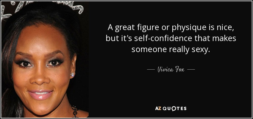 A great figure or physique is nice, but it's self-confidence that makes someone really sexy. - Vivica Fox
