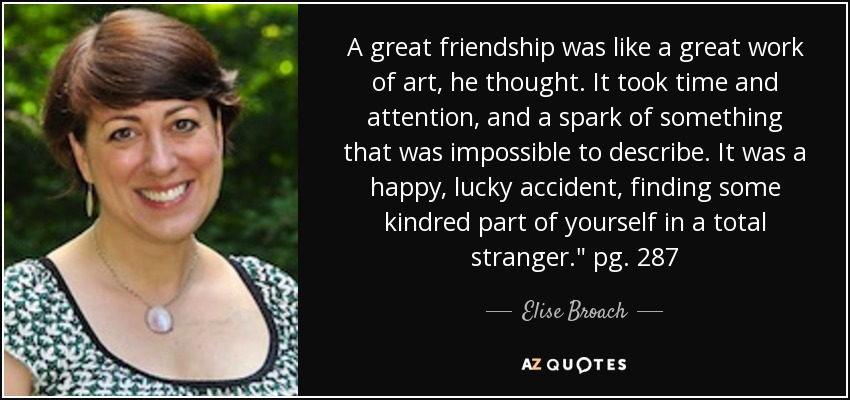 A great friendship was like a great work of art, he thought. It took time and attention, and a spark of something that was impossible to describe. It was a happy, lucky accident, finding some kindred part of yourself in a total stranger.