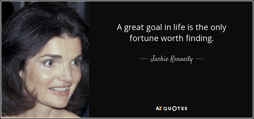 A great goal in life is the only fortune worth finding. - Jackie Kennedy